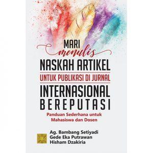 MARI MENULIS NASKAH ARTIKEL UNTUK PUBLIKASI DI JURNAL INTERNASIONAL BEREPUTASI Panduan Sederhana untuk Mahasiswa dan Dosen